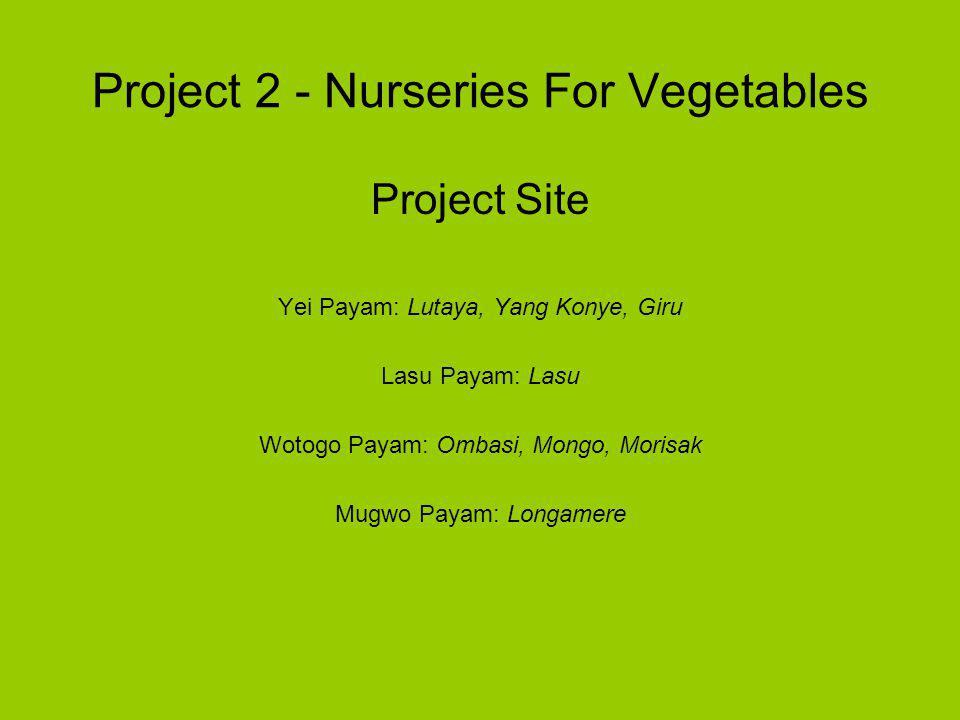 Project 2 - Nurseries For Vegetables Project Site Yei Payam: Lutaya, Yang Konye, Giru Lasu Payam: Lasu Wotogo Payam: Ombasi, Mongo, Morisak Mugwo Payam: Longamere