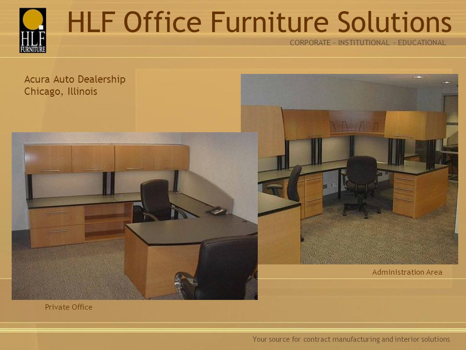 Your source for contract manufacturing and interior solutions Administration Area Acura Auto Dealership Chicago, Illinois Private Office CORPORATE – INSTITUTIONAL - EDUCATIONAL HLF Office Furniture Solutions