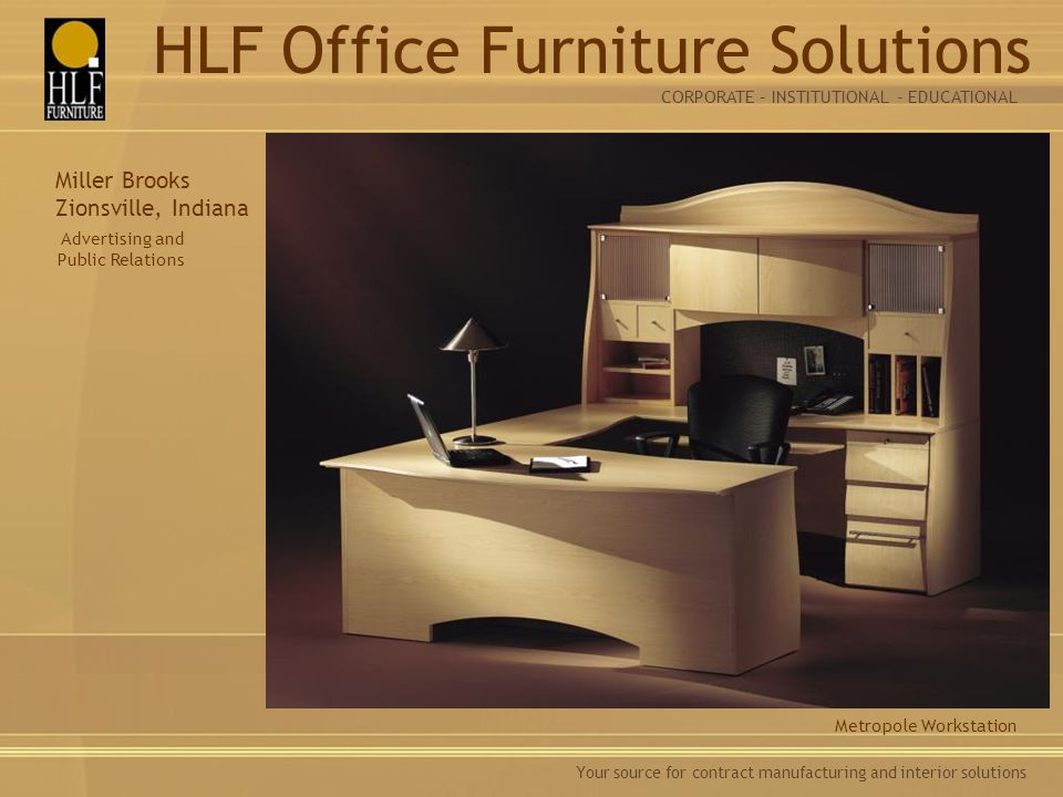 Your source for contract manufacturing and interior solutions Metropole Workstation Miller Brooks Zionsville, Indiana Advertising and Public Relations CORPORATE – INSTITUTIONAL - EDUCATIONAL HLF Office Furniture Solutions