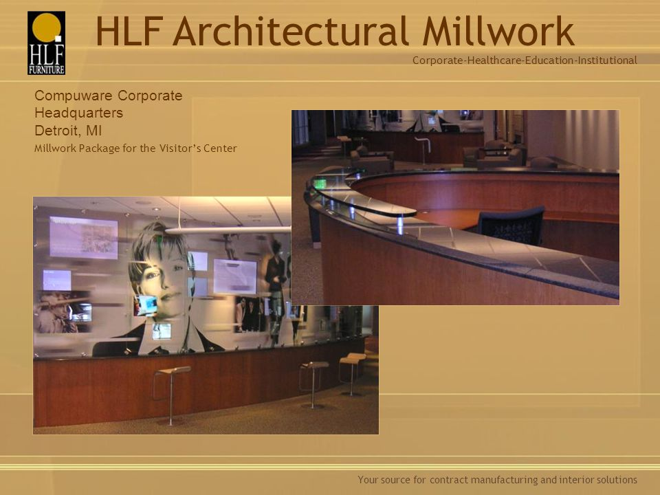 Your source for contract manufacturing and interior solutions Compuware Corporate Headquarters Detroit, MI Millwork Package for the Visitors Center Corporate-Healthcare-Education-Institutional HLF Architectural Millwork