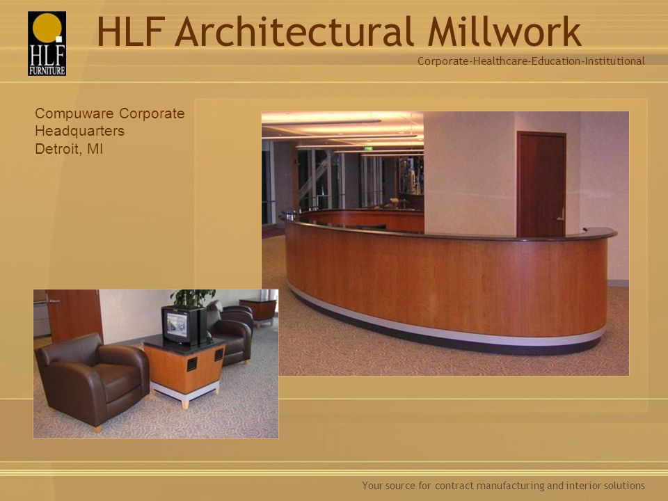 Your source for contract manufacturing and interior solutions Compuware Corporate Headquarters Detroit, MI Corporate-Healthcare-Education-Institutional HLF Architectural Millwork