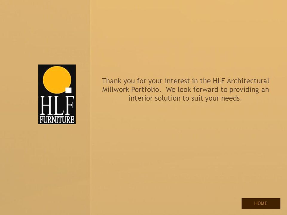 Your source for contract manufacturing and interior solutions Thank you for your interest in the HLF Architectural Millwork Portfolio. We look forward