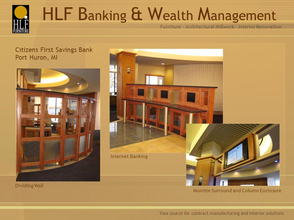 Your source for contract manufacturing and interior solutions Dividing Wall Internet Banking Citizens First Savings Bank Port Huron, MI Monitor Surround and Column Enclosure Furniture – Architectural Millwork – Interior Renovation HLF B anking & W ealth M anagement