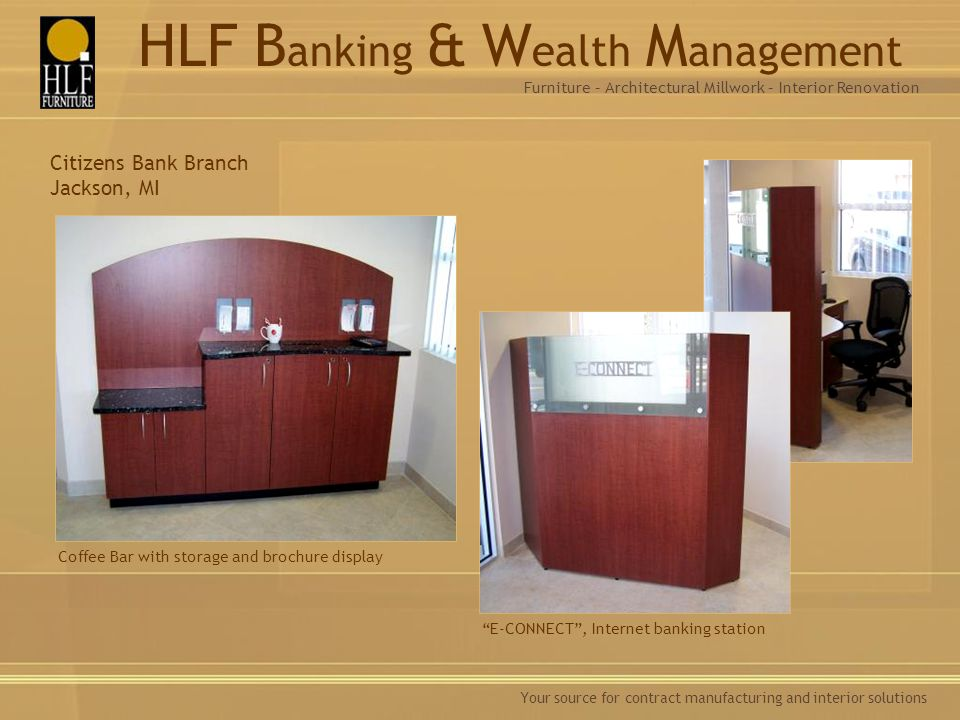 Your source for contract manufacturing and interior solutions Citizens Bank Branch Jackson, MI Coffee Bar with storage and brochure display E-CONNECT, Internet banking station Furniture – Architectural Millwork – Interior Renovation HLF B anking & W ealth M anagement