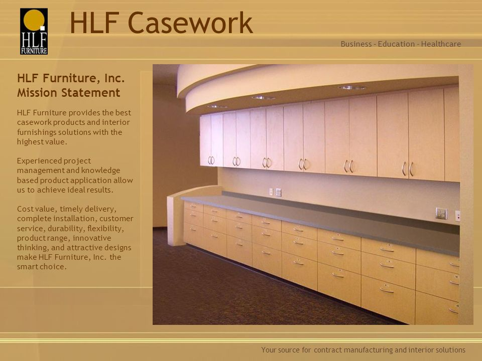 Your source for contract manufacturing and interior solutions HLF Furniture, Inc. Mission Statement HLF Furniture provides the best casework products