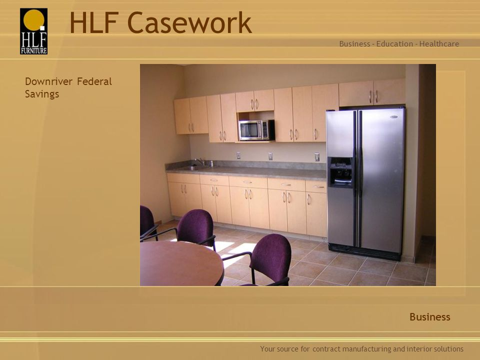 Your source for contract manufacturing and interior solutions Business Business – Education - Healthcare HLF Casework Downriver Federal Savings
