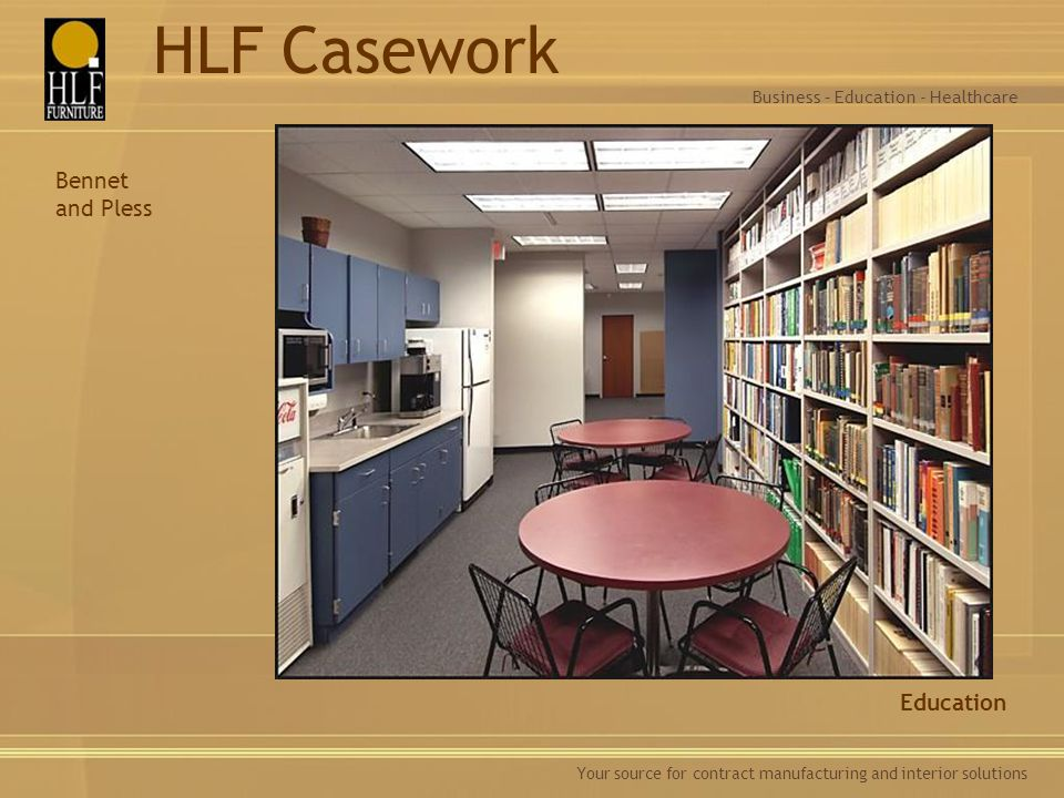 Your source for contract manufacturing and interior solutions Education Business – Education - Healthcare HLF Casework Bennet and Pless