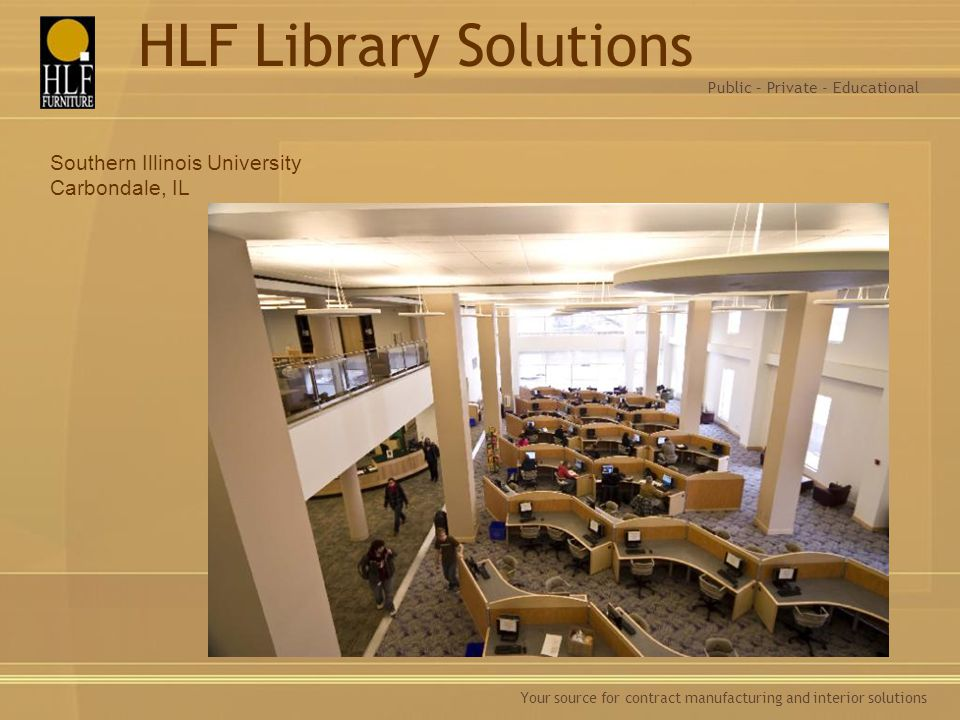 Your source for contract manufacturing and interior solutions Southern Illinois University Carbondale, IL Public – Private - Educational HLF Library S