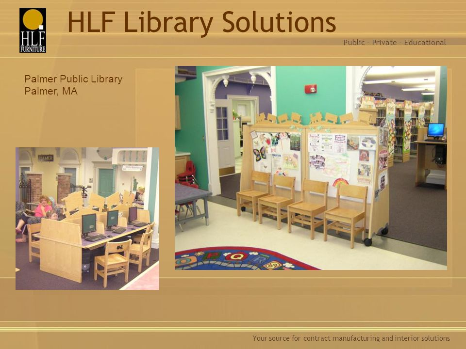 Your source for contract manufacturing and interior solutions Palmer Public Library Palmer, MA Public – Private - Educational HLF Library Solutions