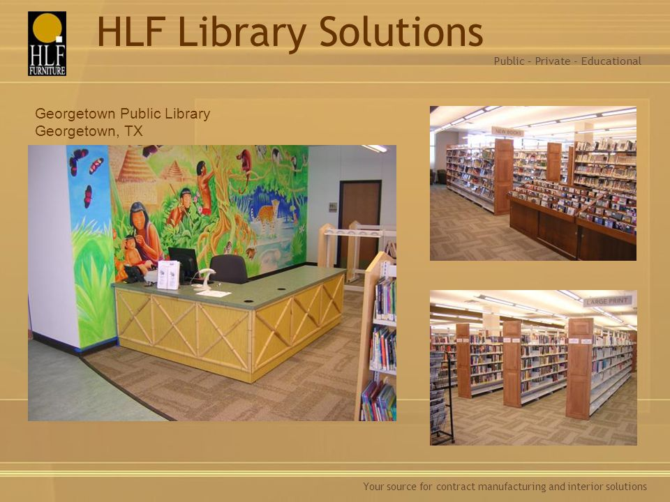 Your source for contract manufacturing and interior solutions Georgetown Public Library Georgetown, TX Public – Private - Educational HLF Library Solu