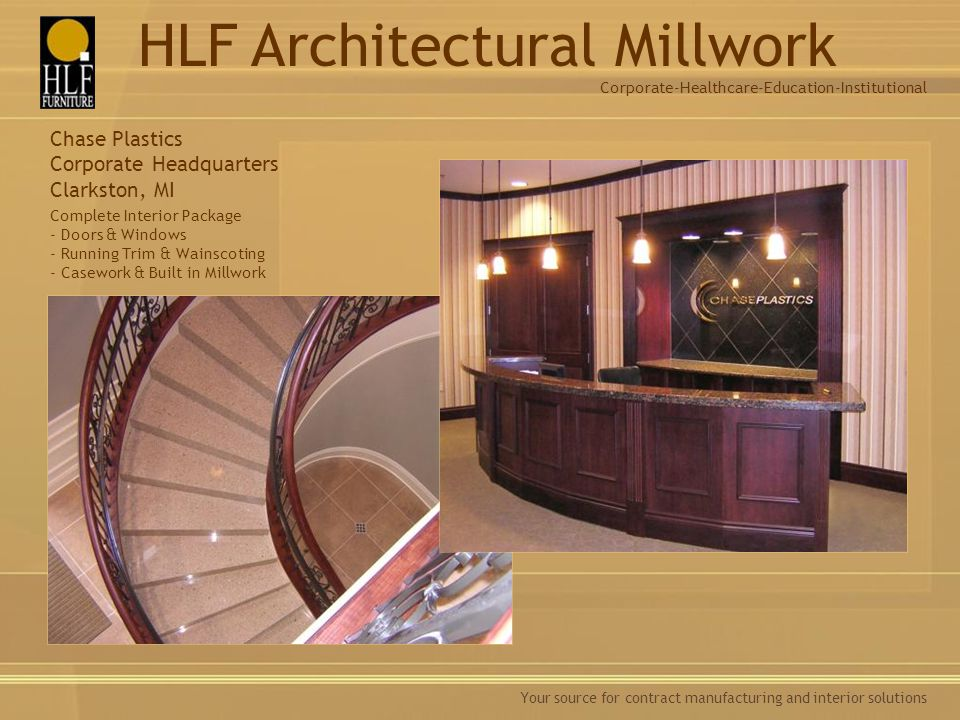 Your source for contract manufacturing and interior solutions Chase Plastics Corporate Headquarters Clarkston, MI Complete Interior Package - Doors & Windows - Running Trim & Wainscoting - Casework & Built in Millwork Corporate-Healthcare-Education-Institutional HLF Architectural Millwork