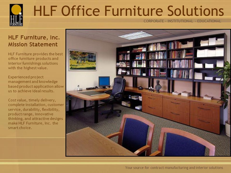Your source for contract manufacturing and interior solutions HLF Furniture, Inc. Mission Statement HLF Furniture provides the best office furniture p