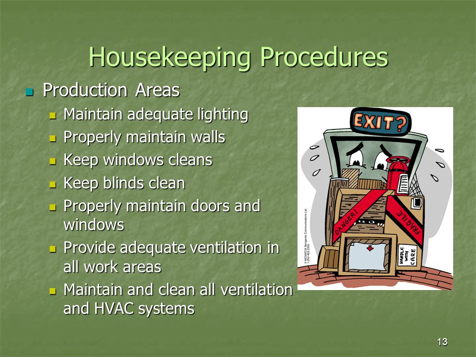 13 Housekeeping Procedures Production Areas Production Areas Maintain adequate lighting Maintain adequate lighting Properly maintain walls Properly maintain walls Keep windows cleans Keep windows cleans Keep blinds clean Keep blinds clean Properly maintain doors and windows Properly maintain doors and windows Provide adequate ventilation in all work areas Provide adequate ventilation in all work areas Maintain and clean all ventilation and HVAC systems Maintain and clean all ventilation and HVAC systems