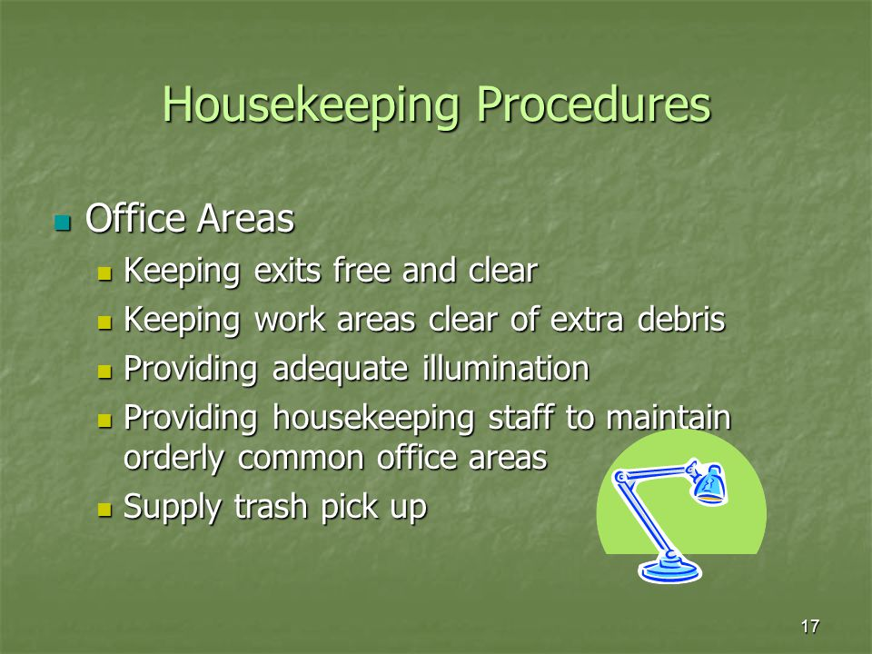 17 Housekeeping Procedures Office Areas Office Areas Keeping exits free and clear Keeping exits free and clear Keeping work areas clear of extra debris Keeping work areas clear of extra debris Providing adequate illumination Providing adequate illumination Providing housekeeping staff to maintain orderly common office areas Providing housekeeping staff to maintain orderly common office areas Supply trash pick up Supply trash pick up
