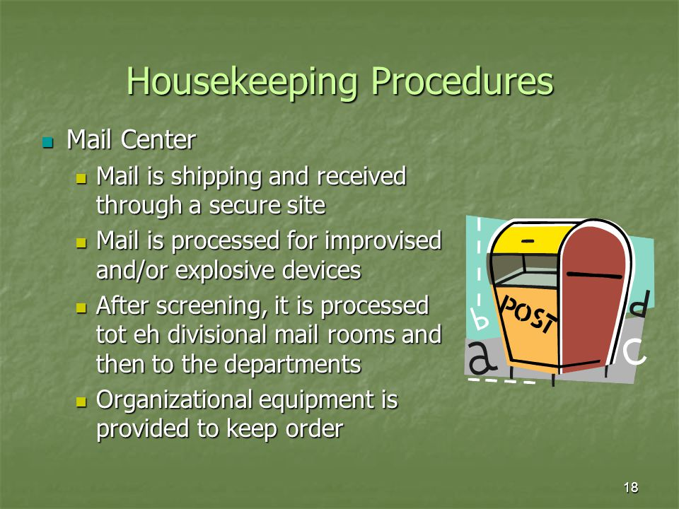 18 Housekeeping Procedures Mail Center Mail Center Mail is shipping and received through a secure site Mail is shipping and received through a secure site Mail is processed for improvised and/or explosive devices Mail is processed for improvised and/or explosive devices After screening, it is processed tot eh divisional mail rooms and then to the departments After screening, it is processed tot eh divisional mail rooms and then to the departments Organizational equipment is provided to keep order Organizational equipment is provided to keep order