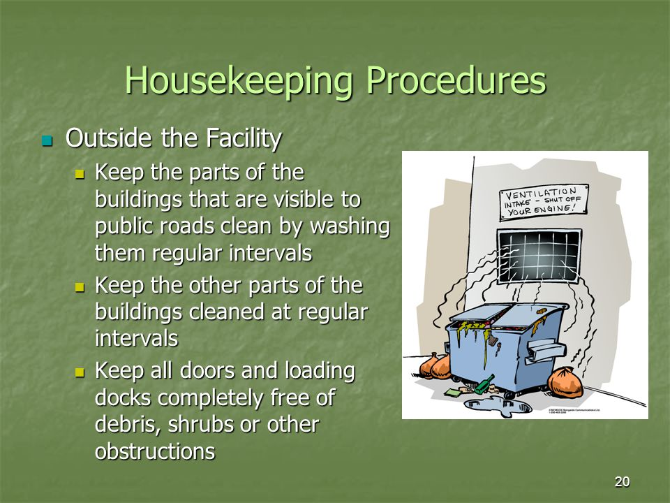 20 Housekeeping Procedures Outside the Facility Outside the Facility Keep the parts of the buildings that are visible to public roads clean by washing them regular intervals Keep the parts of the buildings that are visible to public roads clean by washing them regular intervals Keep the other parts of the buildings cleaned at regular intervals Keep the other parts of the buildings cleaned at regular intervals Keep all doors and loading docks completely free of debris, shrubs or other obstructions Keep all doors and loading docks completely free of debris, shrubs or other obstructions