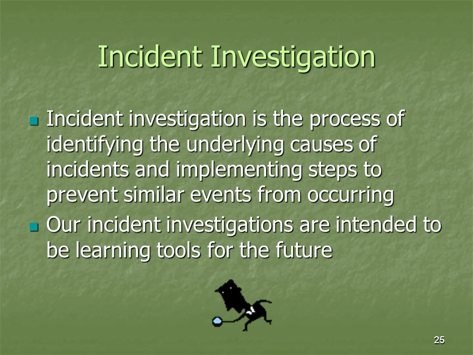 25 Incident Investigation Incident investigation is the process of identifying the underlying causes of incidents and implementing steps to prevent similar events from occurring Incident investigation is the process of identifying the underlying causes of incidents and implementing steps to prevent similar events from occurring Our incident investigations are intended to be learning tools for the future Our incident investigations are intended to be learning tools for the future