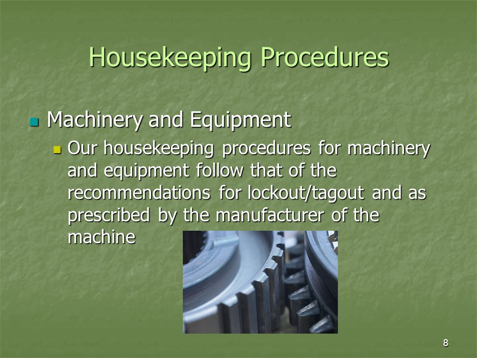 8 Housekeeping Procedures Machinery and Equipment Machinery and Equipment Our housekeeping procedures for machinery and equipment follow that of the recommendations for lockout/tagout and as prescribed by the manufacturer of the machine Our housekeeping procedures for machinery and equipment follow that of the recommendations for lockout/tagout and as prescribed by the manufacturer of the machine