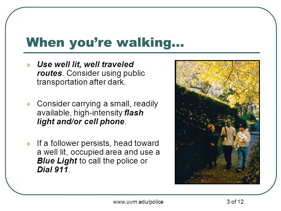 www.uvm.edu/police3 of 12 When youre walking… Use well lit, well traveled routes. Consider using public transportation after dark. Consider carrying a