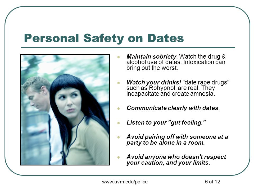 www.uvm.edu/police6 of 12 Personal Safety on Dates Maintain sobriety. Watch the drug & alcohol use of dates. Intoxication can bring out the worst. Wat