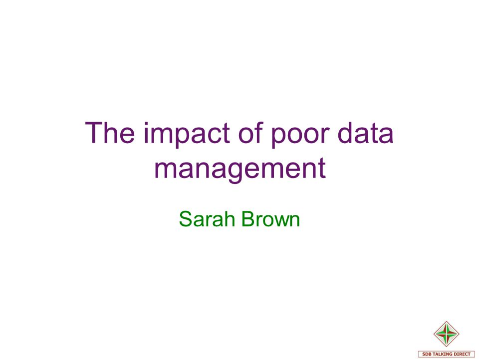 The impact of poor data management Sarah Brown