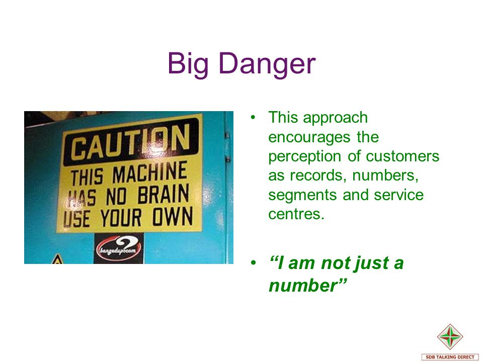 Big Danger This approach encourages the perception of customers as records, numbers, segments and service centres. I am not just a number