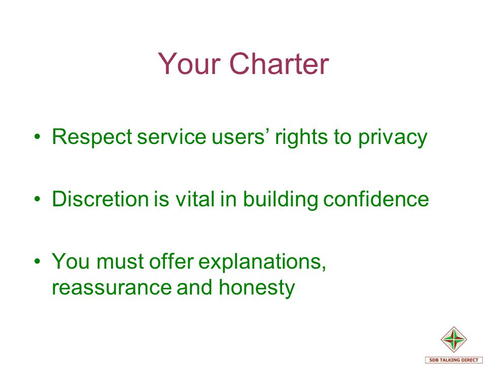 Your Charter Respect service users rights to privacy Discretion is vital in building confidence You must offer explanations, reassurance and honesty