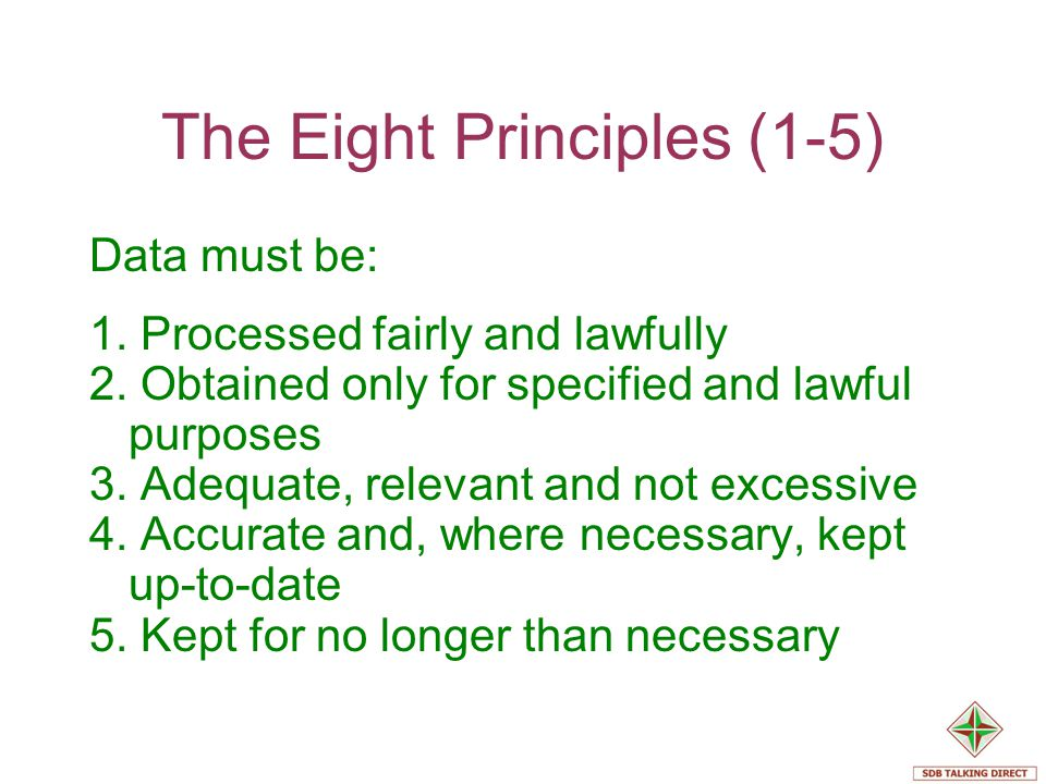 The Eight Principles (1-5) Data must be: 1. Processed fairly and lawfully 2. Obtained only for specified and lawful purposes 3. Adequate, relevant and