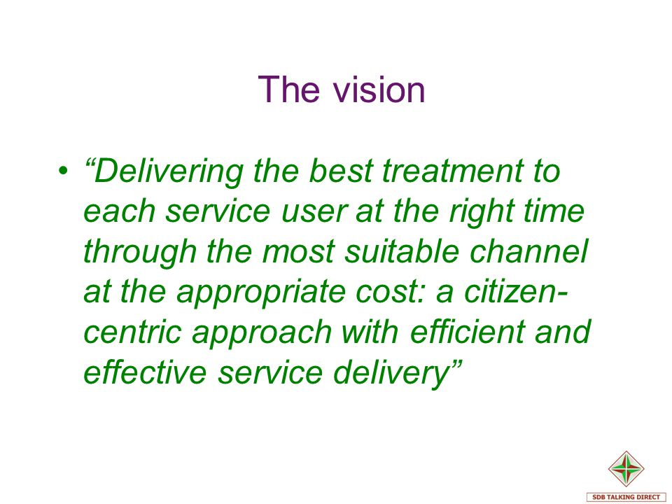 The vision Delivering the best treatment to each service user at the right time through the most suitable channel at the appropriate cost: a citizen-