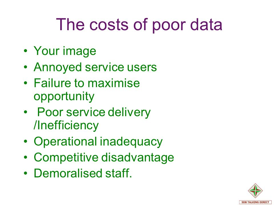 The costs of poor data Your image Annoyed service users Failure to maximise opportunity Poor service delivery /Inefficiency Operational inadequacy Com