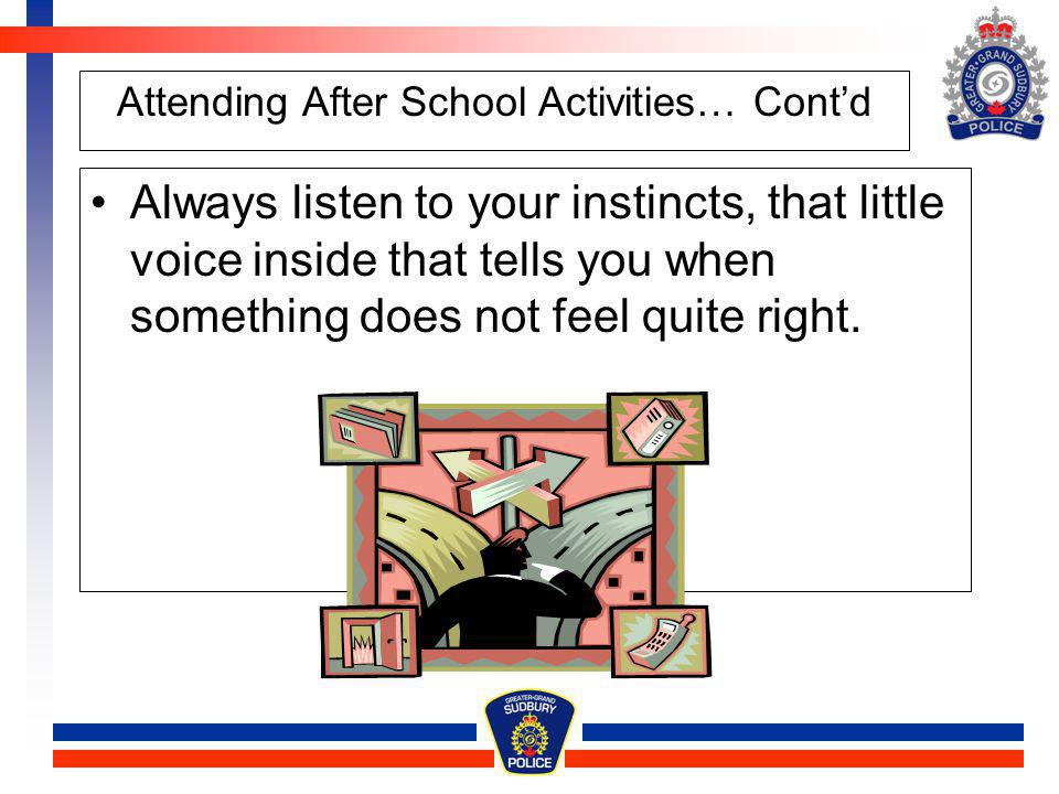 Attending After School Activities… Contd Always listen to your instincts, that little voice inside that tells you when something does not feel quite r