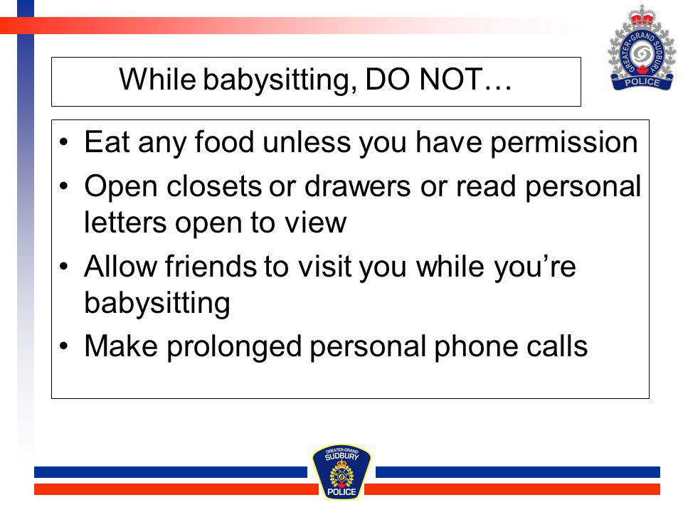 While babysitting, DO NOT… Eat any food unless you have permission Open closets or drawers or read personal letters open to view Allow friends to visi