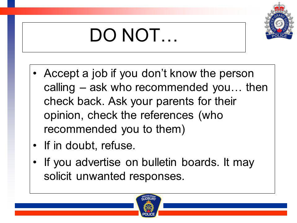 DO NOT… Accept a job if you dont know the person calling – ask who recommended you… then check back. Ask your parents for their opinion, check the ref