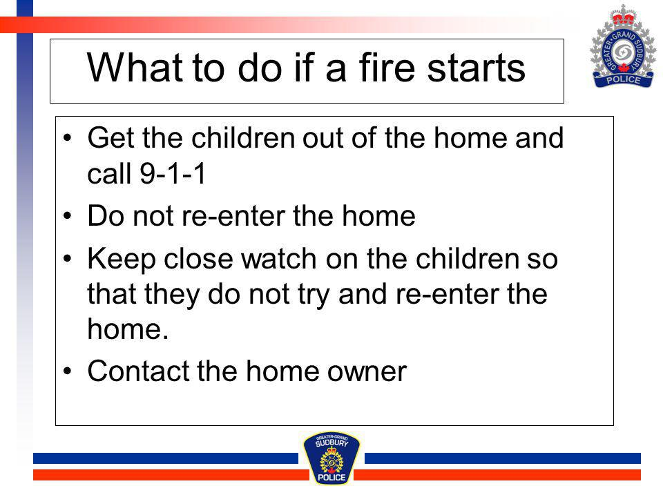 What to do if a fire starts Get the children out of the home and call 9-1-1 Do not re-enter the home Keep close watch on the children so that they do
