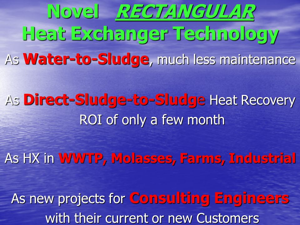 Novel RECTANGULAR Heat Exchanger Technology As Water-to-Sludge, much less maintenance As Direct-Sludge-to-Sludge Heat Recovery ROI of only a few month ROI of only a few month As HX in WWTP, Molasses, Farms, Industrial As new projects for Consulting Engineers with their current or new Customers with their current or new Customers