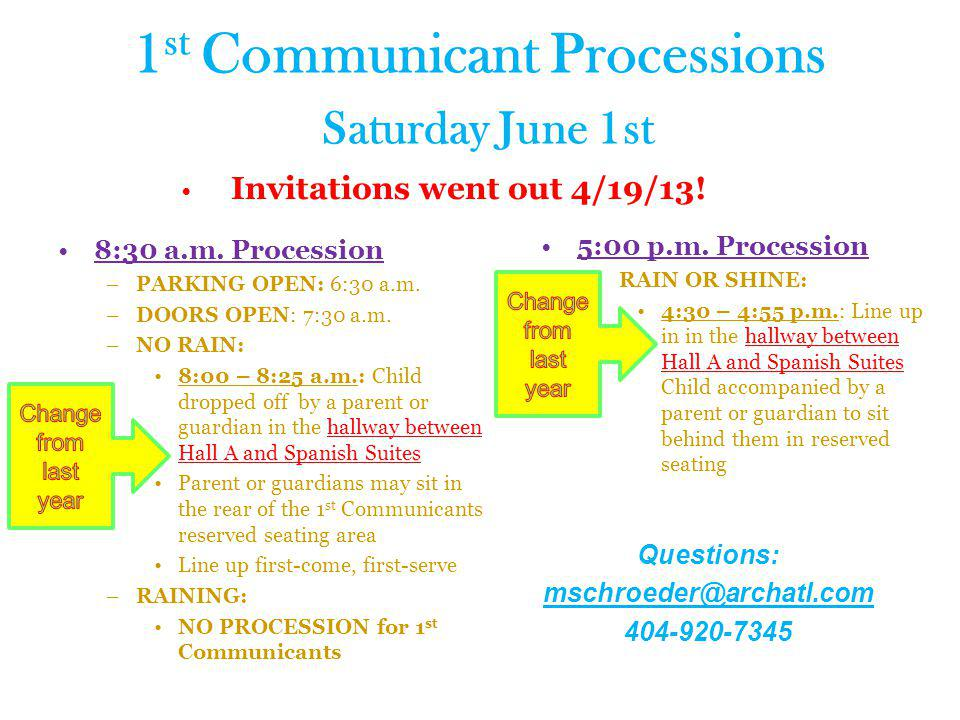 1 st Communicant Processions Saturday June 1st Invitations went out 4/19/13! 8:30 a.m. Procession –PARKING OPEN: 6:30 a.m. –DOORS OPEN: 7:30 a.m. –NO