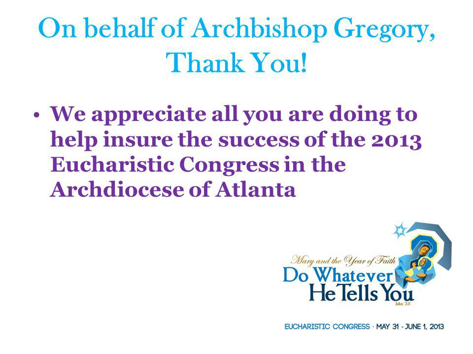 We appreciate all you are doing to help insure the success of the 2013 Eucharistic Congress in the Archdiocese of Atlanta On behalf of Archbishop Greg