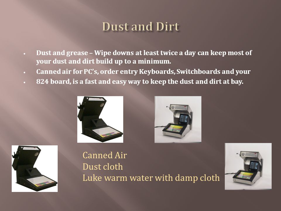 Dust and grease – Wipe downs at least twice a day can keep most of your dust and dirt build up to a minimum. Canned air for PCs, order entry Keyboards
