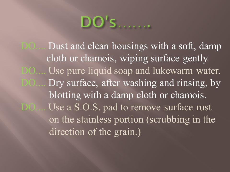 DO.... Dust and clean housings with a soft, damp cloth or chamois, wiping surface gently.