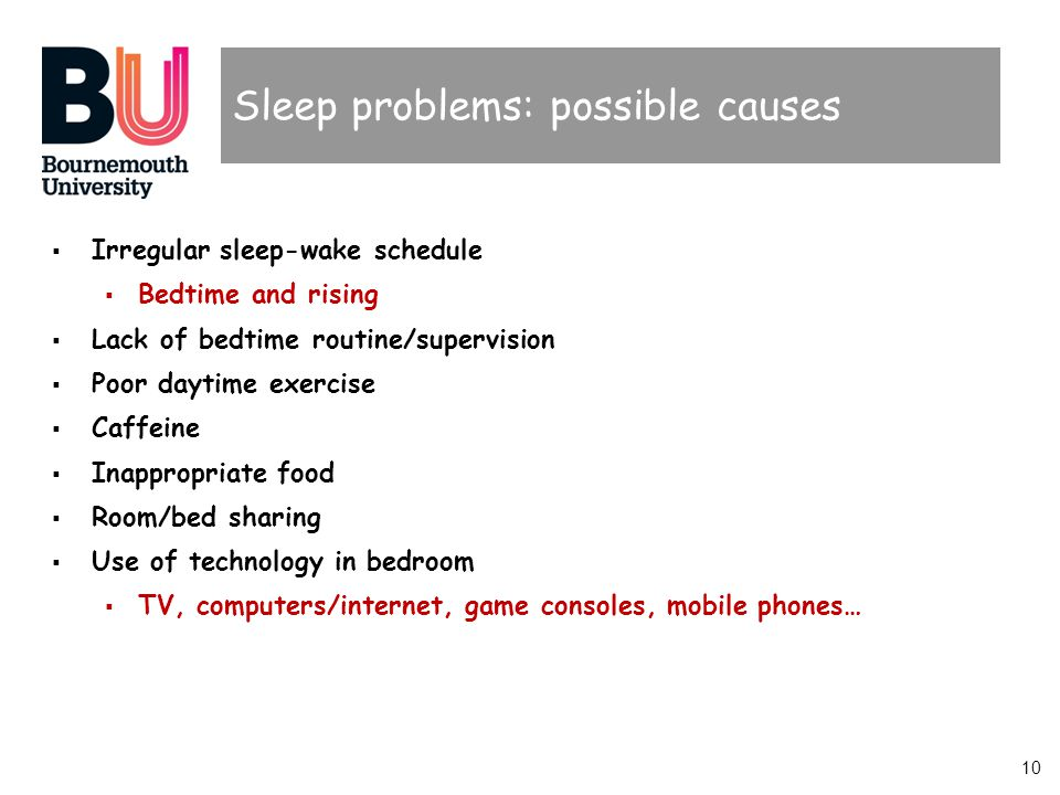 10 Sleep problems: possible causes Irregular sleep-wake schedule Bedtime and rising Lack of bedtime routine/supervision Poor daytime exercise Caffeine Inappropriate food Room/bed sharing Use of technology in bedroom TV, computers/internet, game consoles, mobile phones…