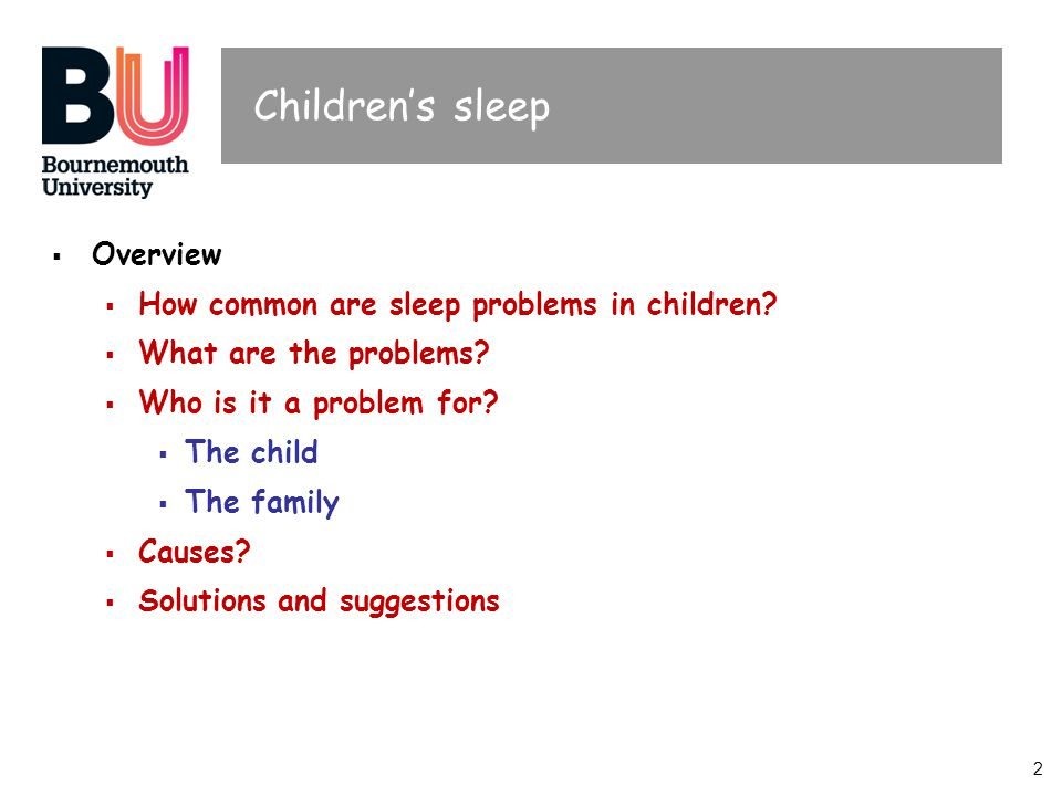 2 Childrens sleep Overview How common are sleep problems in children? What are the problems? Who is it a problem for? The child The family Causes? Sol