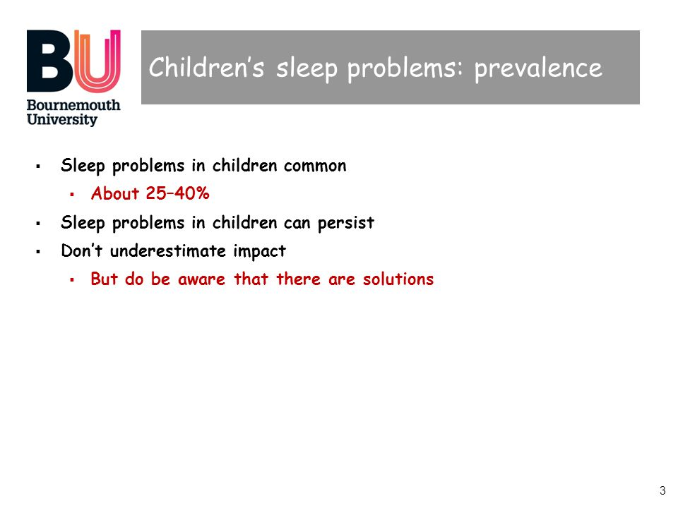 3 Childrens sleep problems: prevalence Sleep problems in children common About 25–40% Sleep problems in children can persist Dont underestimate impact But do be aware that there are solutions
