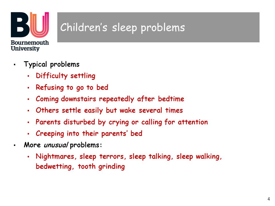 4 Childrens sleep problems Typical problems Difficulty settling Refusing to go to bed Coming downstairs repeatedly after bedtime Others settle easily