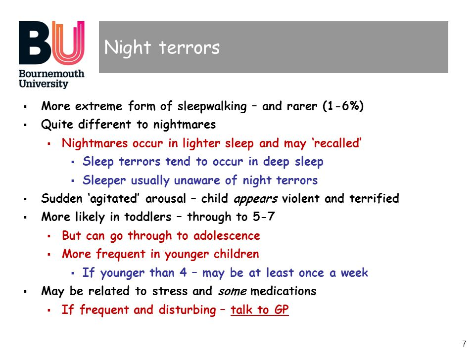 7 Night terrors More extreme form of sleepwalking – and rarer (1-6%) Quite different to nightmares Nightmares occur in lighter sleep and may recalled Sleep terrors tend to occur in deep sleep Sleeper usually unaware of night terrors Sudden agitated arousal – child appears violent and terrified More likely in toddlers – through to 5-7 But can go through to adolescence More frequent in younger children If younger than 4 – may be at least once a week May be related to stress and some medications If frequent and disturbing – talk to GP