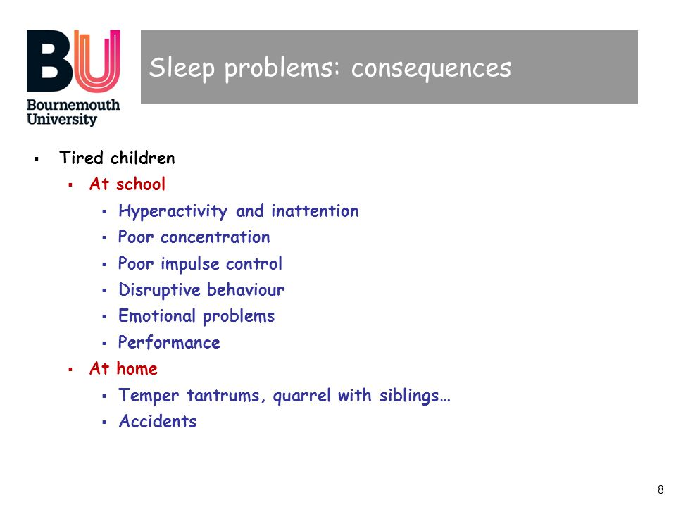 8 Sleep problems: consequences Tired children At school Hyperactivity and inattention Poor concentration Poor impulse control Disruptive behaviour Emo