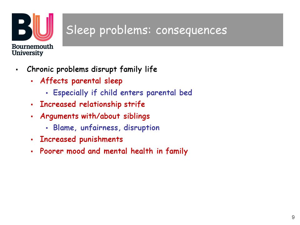 9 Sleep problems: consequences Chronic problems disrupt family life Affects parental sleep Especially if child enters parental bed Increased relationship strife Arguments with/about siblings Blame, unfairness, disruption Increased punishments Poorer mood and mental health in family