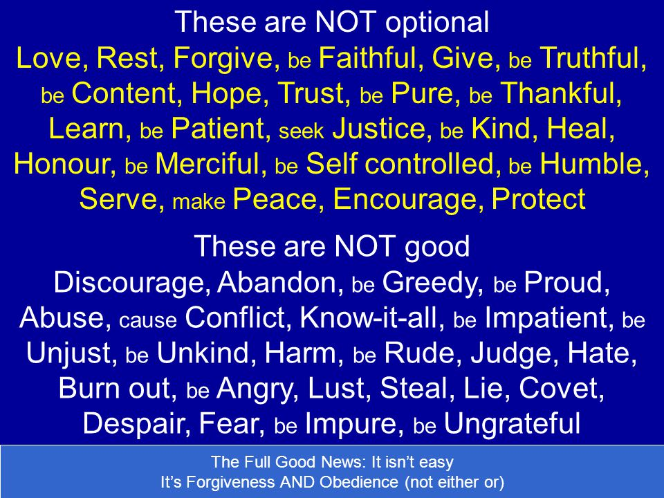 These are NOT optional Love, Rest, Forgive, be Faithful, Give, be Truthful, be Content, Hope, Trust, be Pure, be Thankful, Learn, be Patient, seek Justice, be Kind, Heal, Honour, be Merciful, be Self controlled, be Humble, Serve, make Peace, Encourage, Protect These are NOT good Discourage, Abandon, be Greedy, be Proud, Abuse, cause Conflict, Know-it-all, be Impatient, be Unjust, be Unkind, Harm, be Rude, Judge, Hate, Burn out, be Angry, Lust, Steal, Lie, Covet, Despair, Fear, be Impure, be Ungrateful The Full Good News: It isnt easy Its Forgiveness AND Obedience (not either or)