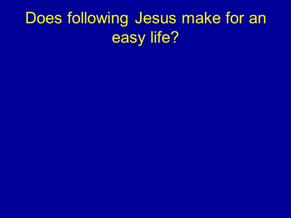 Does following Jesus make for an easy life?