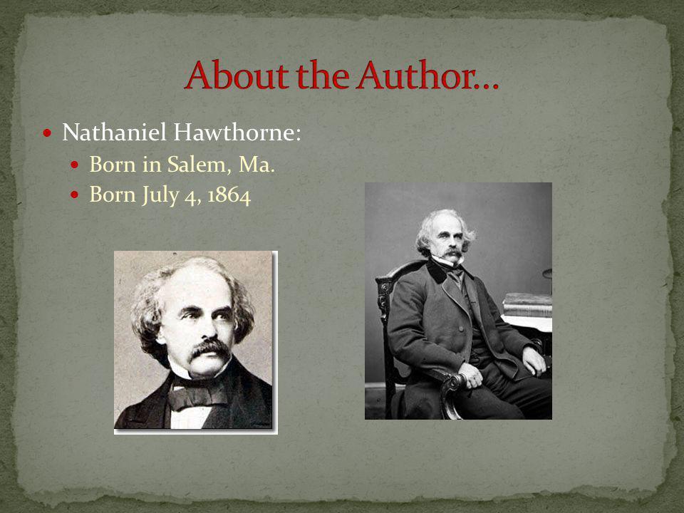 Nathaniel Hawthorne: Born in Salem, Ma. Born July 4, 1864