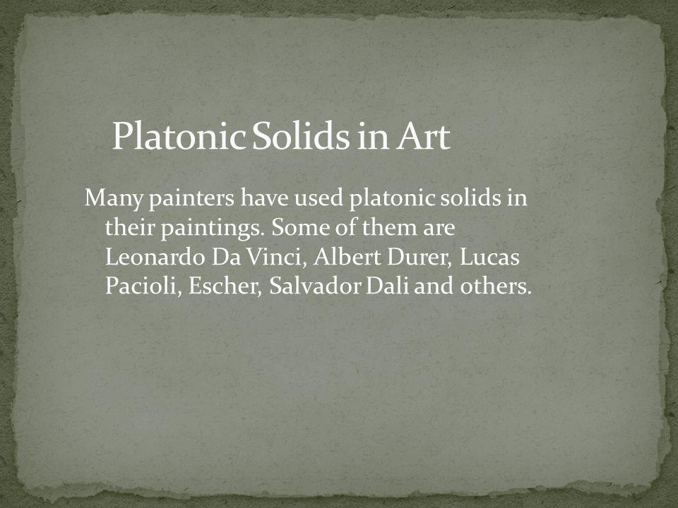 Many painters have used platonic solids in their paintings. Some of them are Leonardo Da Vinci, Albert Durer, Lucas Pacioli, Escher, Salvador Dali and